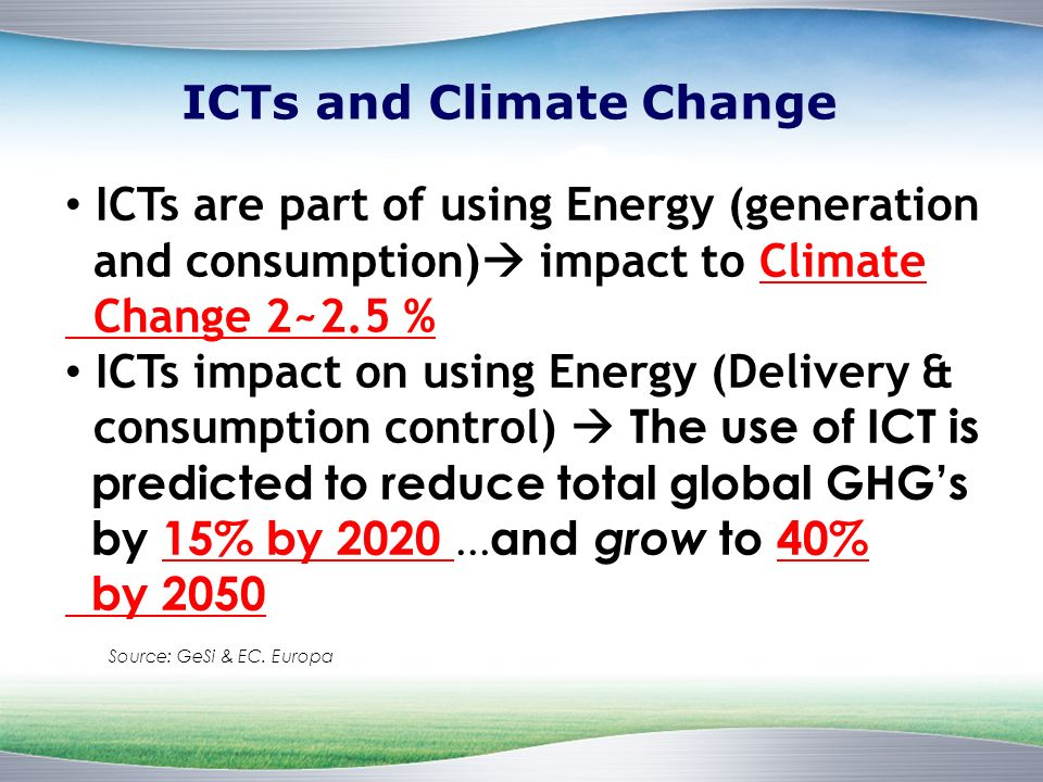 ICTs and Climate Change ICTs are part of using Energy (generation and consumption) impact to Climate Change 2~2.5 % ICTs impact on using Energy (Delivery & consumption control) The use of ICT is predicted to reduce total global GHGs by 15% by 2020...