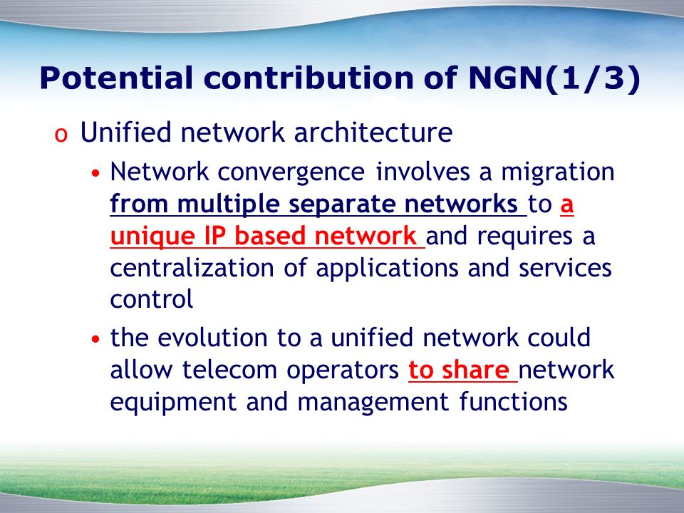 Potential contribution of NGN(1/3) o Unified network architecture Network convergence involves a migration from multiple separate networks to a unique IP based network and requires a centralization of applications and services control the evolution to a unified network could allow telecom operators to share network equipment and management functions