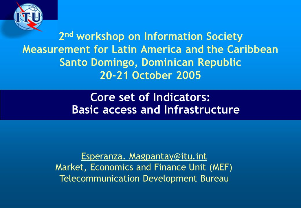 2 nd workshop on Information Society Measurement for Latin America and the Caribbean Santo Domingo, Dominican Republic 20-21 October 2005 Core set of Indicators: Basic access and Infrastructure Esperanza.