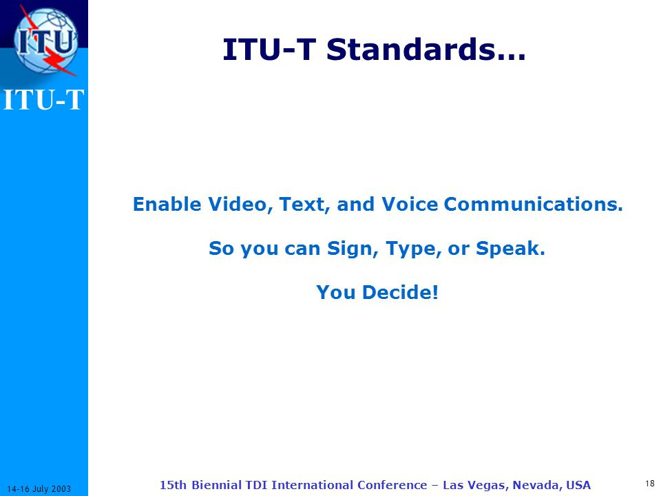 ITU-T July th Biennial TDI International Conference – Las Vegas, Nevada, USA ITU-T Standards… Enable Video, Text, and Voice Communications.