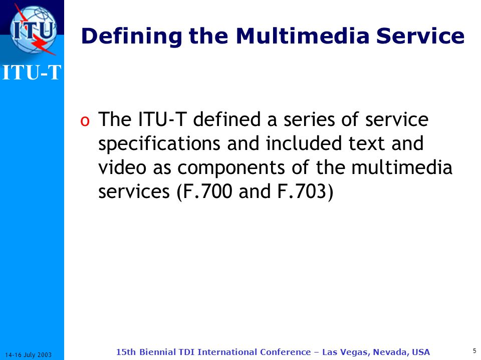 ITU-T July th Biennial TDI International Conference – Las Vegas, Nevada, USA Defining the Multimedia Service o The ITU-T defined a series of service specifications and included text and video as components of the multimedia services (F.700 and F.703)