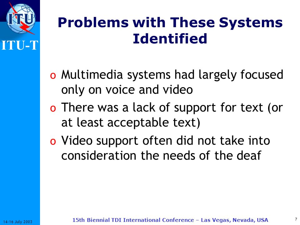 ITU-T July th Biennial TDI International Conference – Las Vegas, Nevada, USA Problems with These Systems Identified o Multimedia systems had largely focused only on voice and video o There was a lack of support for text (or at least acceptable text) o Video support often did not take into consideration the needs of the deaf