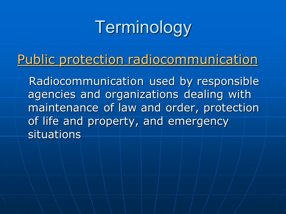 Terminology Public protection radiocommunication Radiocommunication used by responsible agencies and organizations dealing with maintenance of law and order, protection of life and property, and emergency situations Radiocommunication used by responsible agencies and organizations dealing with maintenance of law and order, protection of life and property, and emergency situations