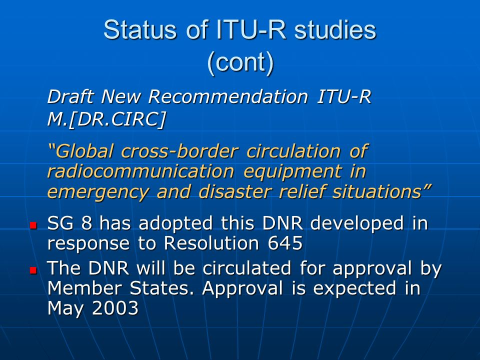 Status of ITU-R studies (cont) Draft New Recommendation ITU-R M.[DR.CIRC] Global cross-border circulation of radiocommunication equipment in emergency and disaster relief situations SG 8 has adopted this DNR developed in response to Resolution 645 SG 8 has adopted this DNR developed in response to Resolution 645 The DNR will be circulated for approval by Member States.
