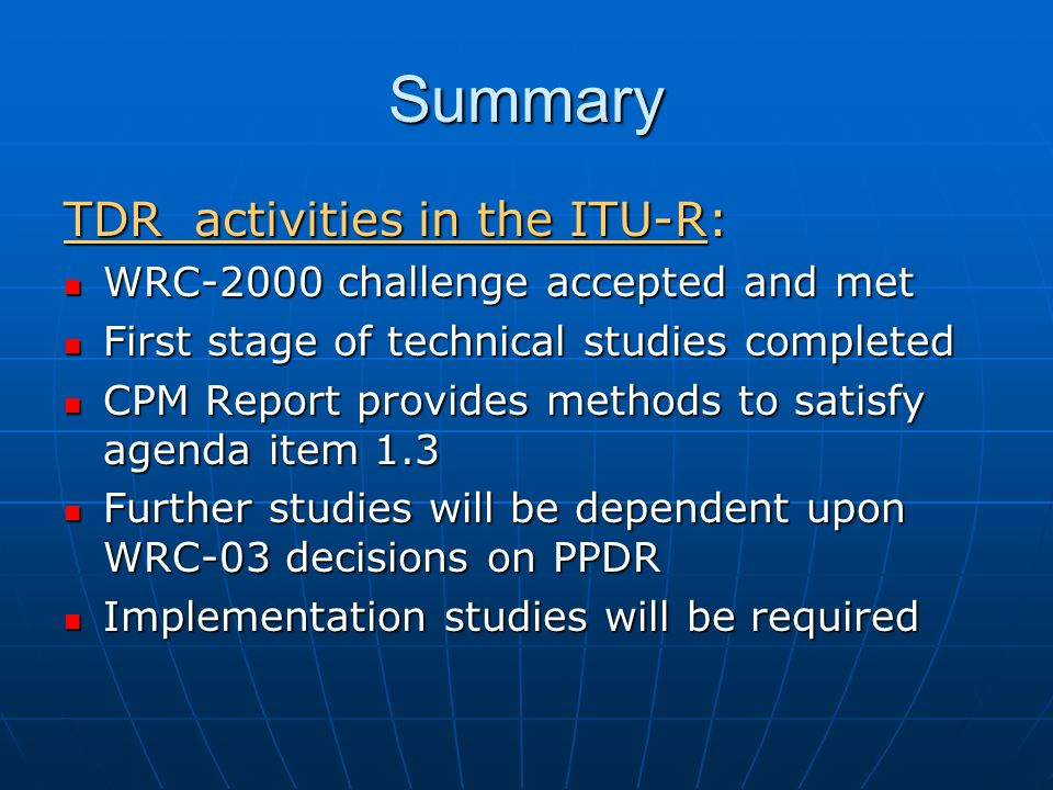 Summary TDR activities in the ITU-R: WRC-2000 challenge accepted and met WRC-2000 challenge accepted and met First stage of technical studies completed First stage of technical studies completed CPM Report provides methods to satisfy agenda item 1.3 CPM Report provides methods to satisfy agenda item 1.3 Further studies will be dependent upon WRC-03 decisions on PPDR Further studies will be dependent upon WRC-03 decisions on PPDR Implementation studies will be required Implementation studies will be required