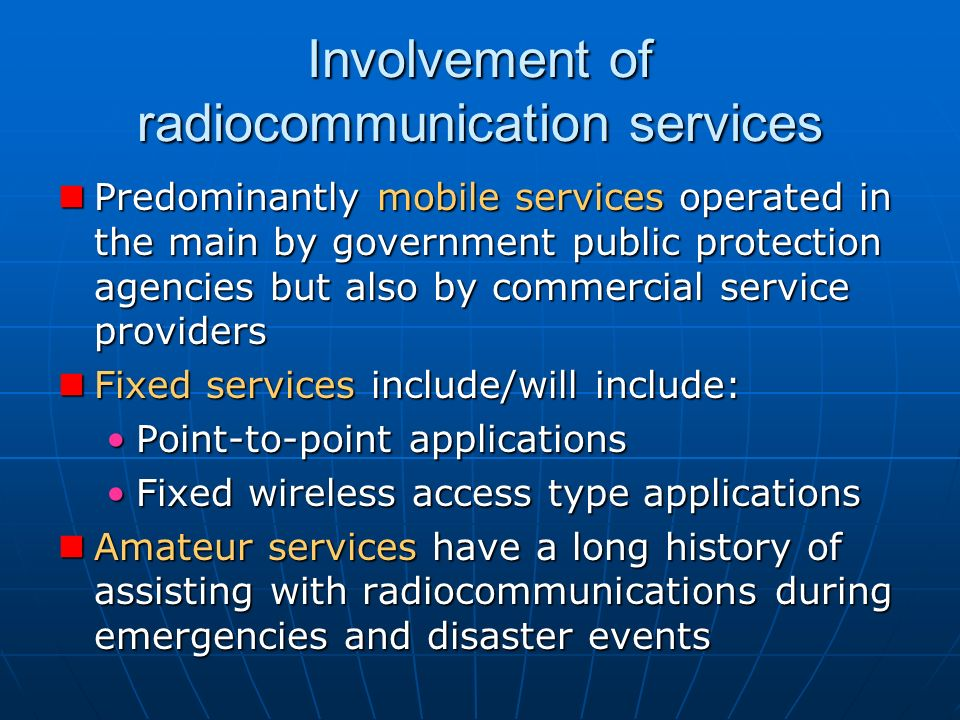 Involvement of radiocommunication services Predominantly mobile services operated in the main by government public protection agencies but also by commercial service providers Predominantly mobile services operated in the main by government public protection agencies but also by commercial service providers Fixed services include/will include: Fixed services include/will include: Point-to-point applicationsPoint-to-point applications Fixed wireless access type applicationsFixed wireless access type applications Amateur services have a long history of assisting with radiocommunications during emergencies and disaster events Amateur services have a long history of assisting with radiocommunications during emergencies and disaster events