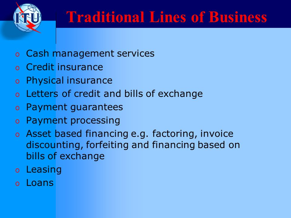 Traditional Lines of Business o Cash management services o Credit insurance o Physical insurance o Letters of credit and bills of exchange o Payment guarantees o Payment processing o Asset based financing e.g.