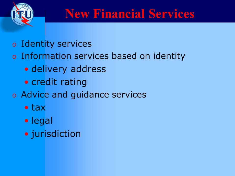 New Financial Services o Identity services o Information services based on identity delivery address credit rating o Advice and guidance services tax legal jurisdiction