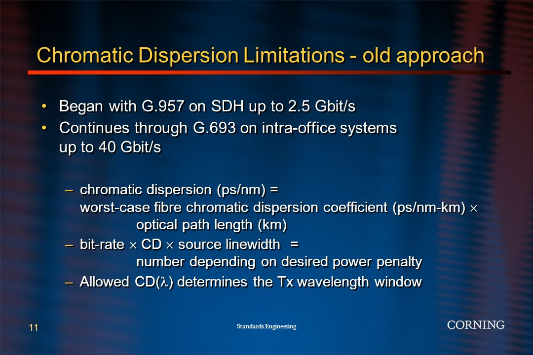 Standards Engineering 11 Chromatic Dispersion Limitations - old approach Began with G.957 on SDH up to 2.5 Gbit/s Continues through G.693 on intra-office systems up to 40 Gbit/s –chromatic dispersion (ps/nm) = worst-case fibre chromatic dispersion coefficient (ps/nm-km) optical path length (km) –bit-rate CD source linewidth = number depending on desired power penalty –Allowed CD( ) determines the Tx wavelength window Began with G.957 on SDH up to 2.5 Gbit/s Continues through G.693 on intra-office systems up to 40 Gbit/s –chromatic dispersion (ps/nm) = worst-case fibre chromatic dispersion coefficient (ps/nm-km) optical path length (km) –bit-rate CD source linewidth = number depending on desired power penalty –Allowed CD( ) determines the Tx wavelength window