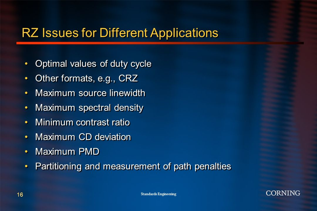 Standards Engineering 16 RZ Issues for Different Applications Optimal values of duty cycle Other formats, e.g., CRZ Maximum source linewidth Maximum spectral density Minimum contrast ratio Maximum CD deviation Maximum PMD Partitioning and measurement of path penalties Optimal values of duty cycle Other formats, e.g., CRZ Maximum source linewidth Maximum spectral density Minimum contrast ratio Maximum CD deviation Maximum PMD Partitioning and measurement of path penalties