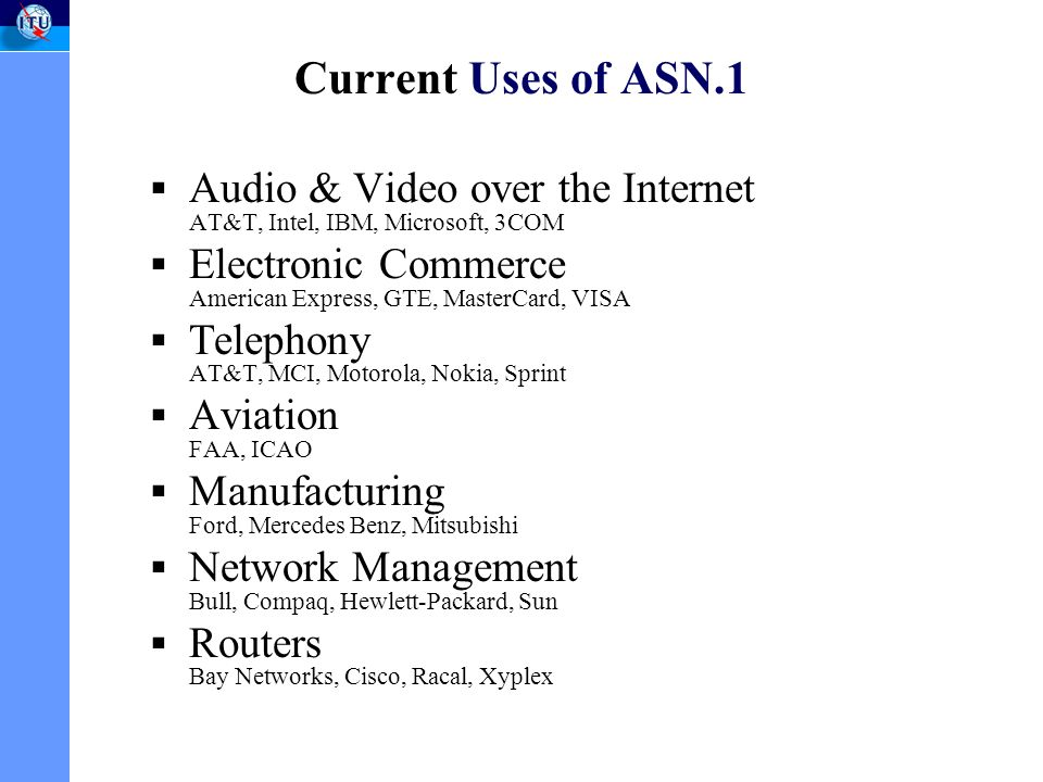 Current Uses of ASN.1 Audio & Video over the Internet AT&T, Intel, IBM, Microsoft, 3COM Electronic Commerce American Express, GTE, MasterCard, VISA Telephony AT&T, MCI, Motorola, Nokia, Sprint Aviation FAA, ICAO Manufacturing Ford, Mercedes Benz, Mitsubishi Network Management Bull, Compaq, Hewlett-Packard, Sun Routers Bay Networks, Cisco, Racal, Xyplex