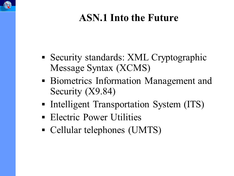 ASN.1 Into the Future Security standards: XML Cryptographic Message Syntax (XCMS) Biometrics Information Management and Security (X9.84) Intelligent Transportation System (ITS) Electric Power Utilities Cellular telephones (UMTS)