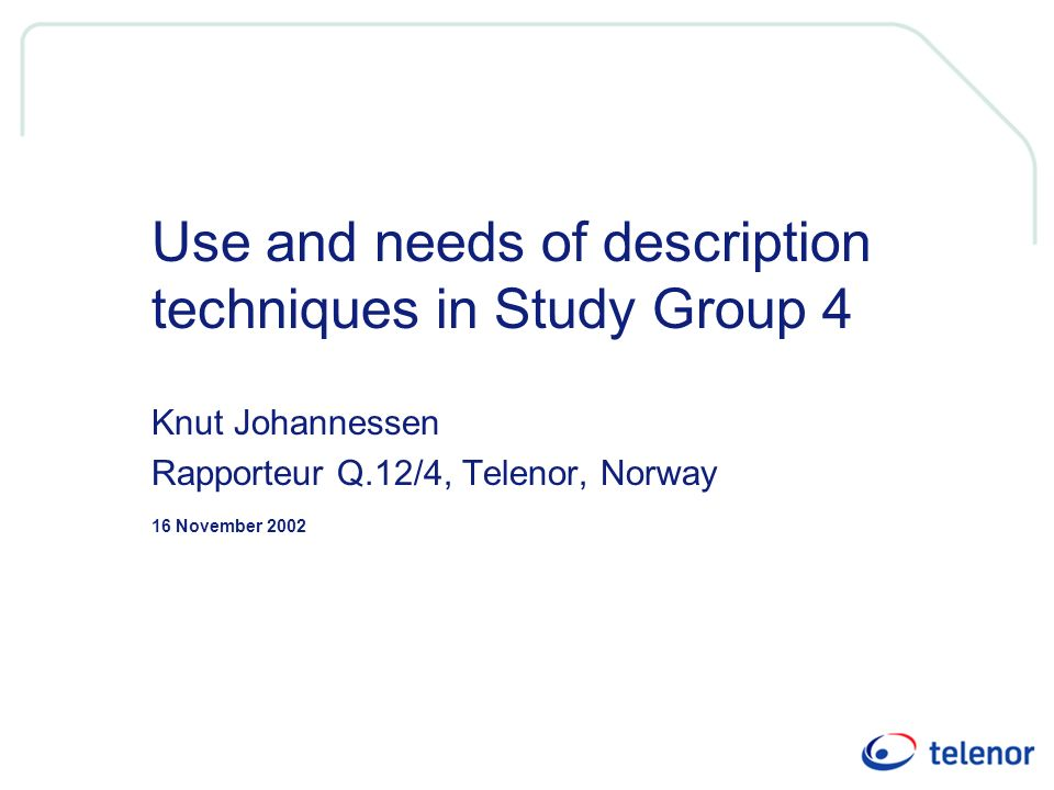 16 November 2002 Use and needs of description techniques in Study Group 4 Knut Johannessen Rapporteur Q.12/4, Telenor, Norway