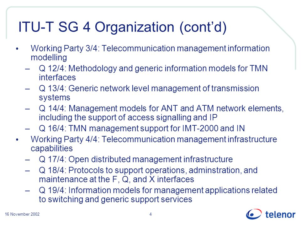 16 November 20024 ITU-T SG 4 Organization (contd) Working Party 3/4: Telecommunication management information modelling –Q 12/4: Methodology and generic information models for TMN interfaces –Q 13/4: Generic network level management of transmission systems –Q 14/4: Management models for ANT and ATM network elements, including the support of access signalling and IP –Q 16/4: TMN management support for IMT-2000 and IN Working Party 4/4: Telecommunication management infrastructure capabilities –Q 17/4: Open distributed management infrastructure –Q 18/4: Protocols to support operations, adminstration, and maintenance at the F, Q, and X interfaces –Q 19/4: Information models for management applications related to switching and generic support services