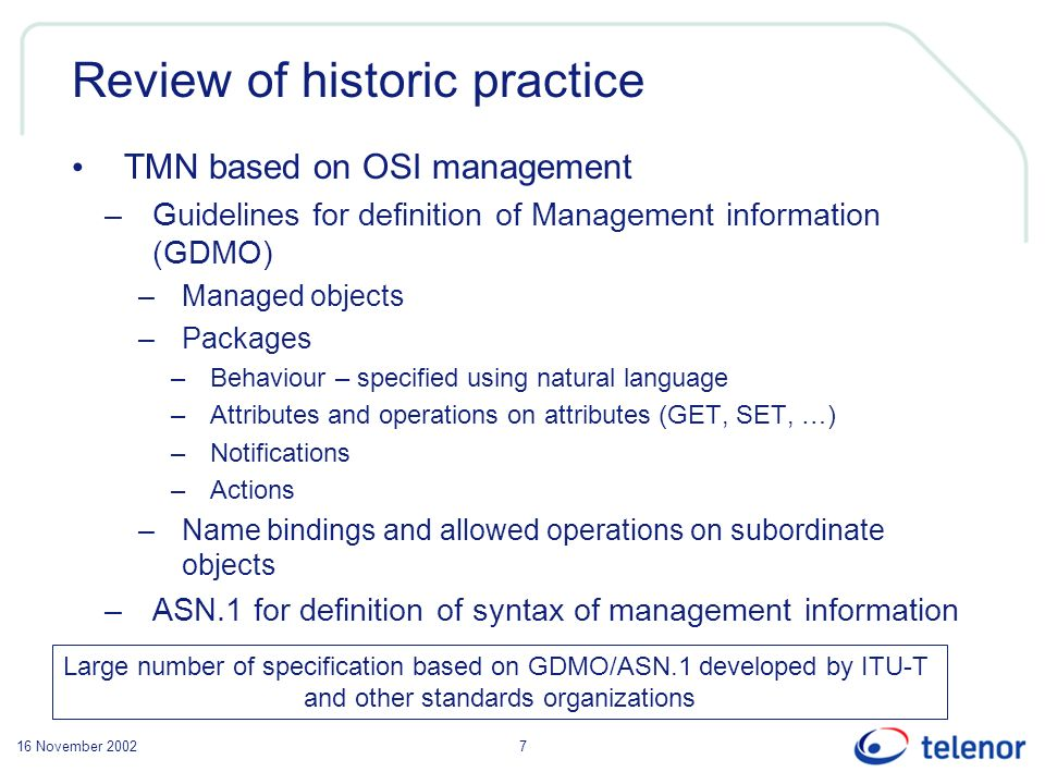 16 November 20027 Review of historic practice TMN based on OSI management –Guidelines for definition of Management information (GDMO) –Managed objects –Packages –Behaviour – specified using natural language –Attributes and operations on attributes (GET, SET, …) –Notifications –Actions –Name bindings and allowed operations on subordinate objects –ASN.1 for definition of syntax of management information Large number of specification based on GDMO/ASN.1 developed by ITU-T and other standards organizations