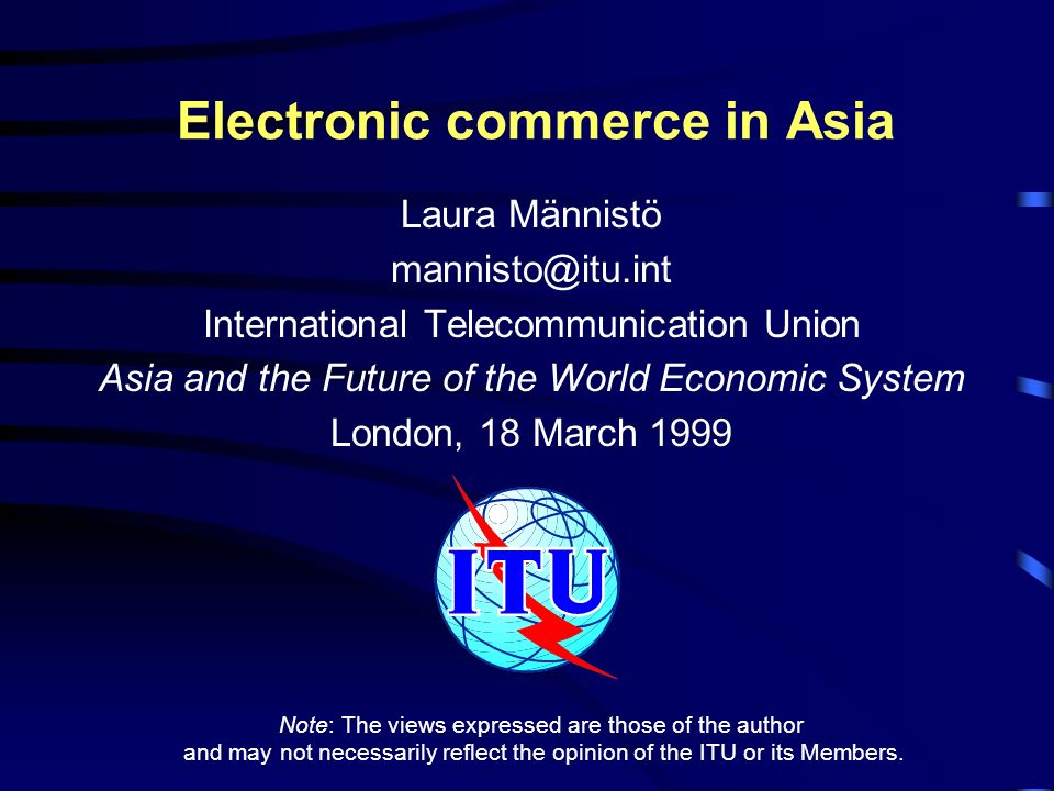 Electronic commerce in Asia Laura Männistö mannisto@itu.int International Telecommunication Union Asia and the Future of the World Economic System London, 18 March 1999 Note: The views expressed are those of the author and may not necessarily reflect the opinion of the ITU or its Members.