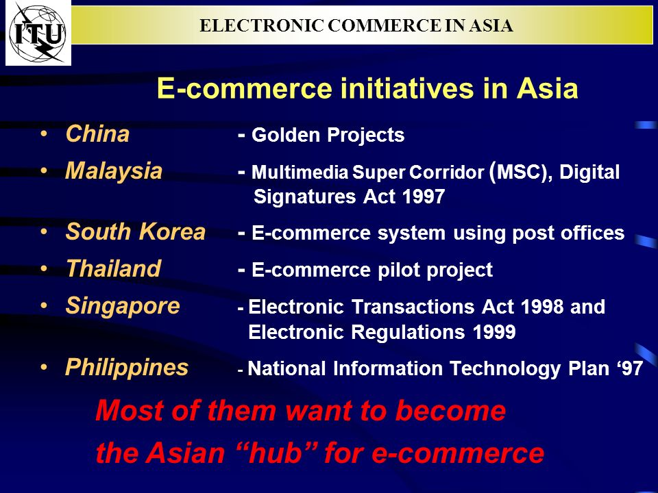 ELECTRONIC COMMERCE IN ASIA E-commerce initiatives in Asia China - Golden Projects Malaysia - Multimedia Super Corridor ( MSC), Digital Signatures Act 1997 South Korea - E-commerce system using post offices Thailand - E-commerce pilot project Singapore - Electronic Transactions Act 1998 and Electronic Regulations 1999 Philippines - National Information Technology Plan 97 Most of them want to become the Asian hub for e-commerce