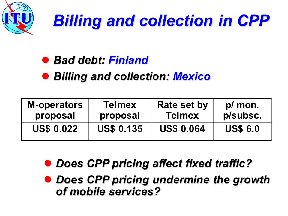 Bad debt: Finland Bad debt: Finland Billing and collection: Mexico Billing and collection: Mexico Billing and collection in CPP M-operators proposal Telmex proposal Rate set by Telmex p/ mon.