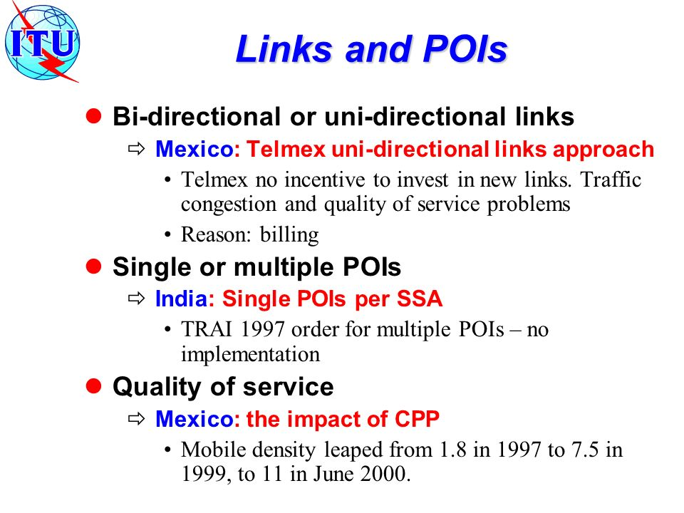 Links and POIs Bi-directional or uni-directional links Mexico: Telmex uni-directional links approach Telmex no incentive to invest in new links.