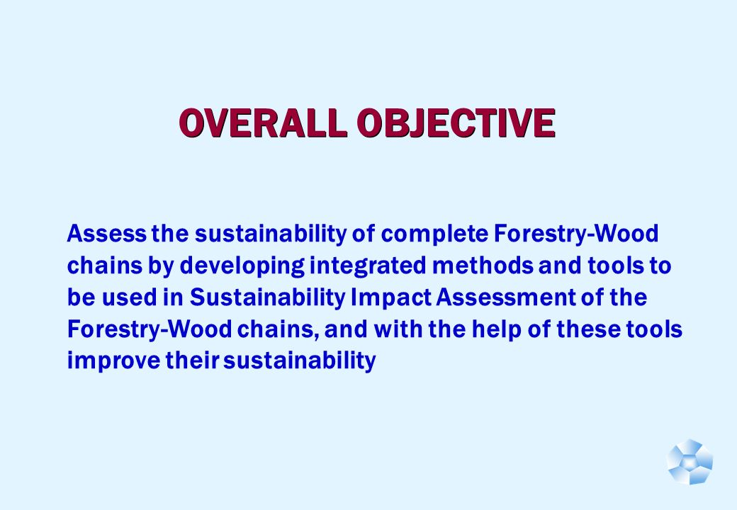 OVERALL OBJECTIVE Assess the sustainability of complete Forestry-Wood chains by developing integrated methods and tools to be used in Sustainability Impact Assessment of the Forestry-Wood chains, and with the help of these tools improve their sustainability
