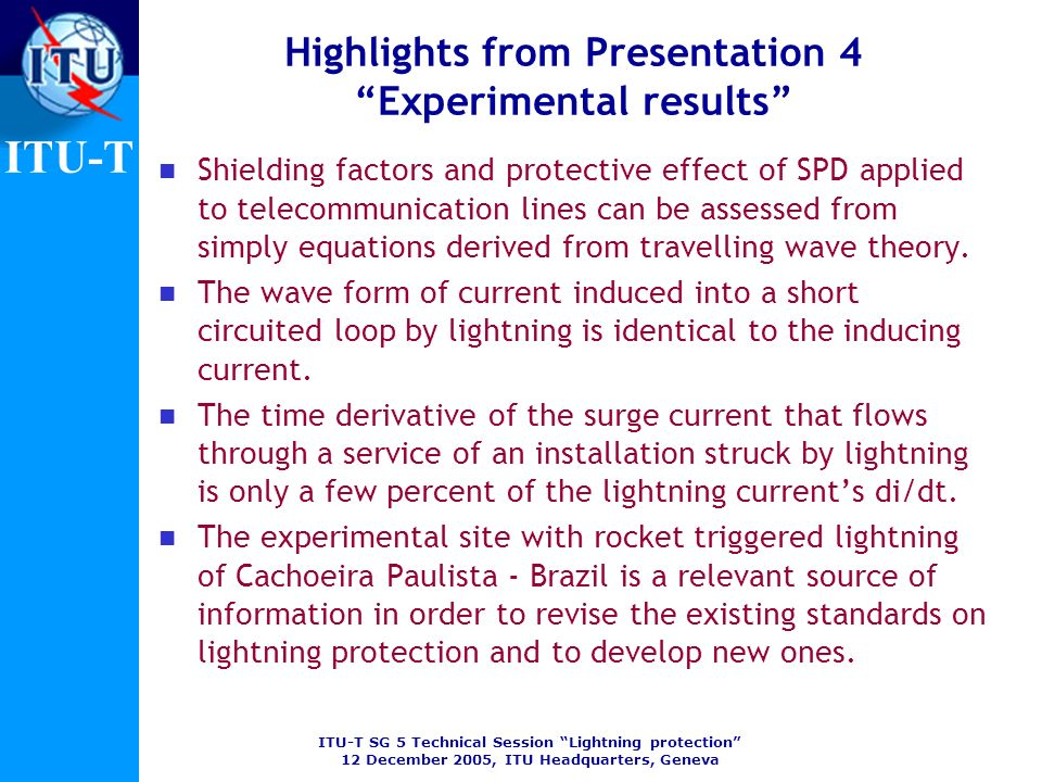 ITU-T SG 5 Technical Session Lightning protection 12 December 2005, ITU Headquarters, Geneva ITU-T Highlights from Presentation 4 Experimental results Shielding factors and protective effect of SPD applied to telecommunication lines can be assessed from simply equations derived from travelling wave theory.