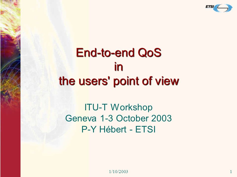 1/10/20031 End-to-end QoS in the users point of view ITU-T Workshop Geneva 1-3 October 2003 P-Y Hébert - ETSI