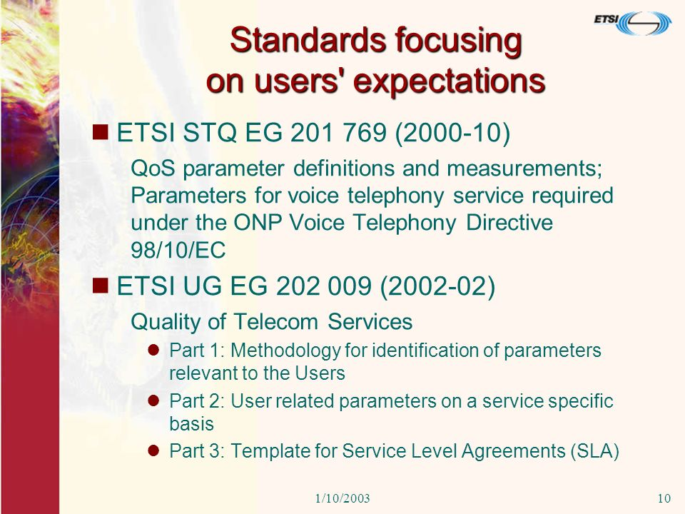 1/10/200310 Standards focusing on users expectations ETSI STQ EG 201 769 (2000-10) QoS parameter definitions and measurements; Parameters for voice telephony service required under the ONP Voice Telephony Directive 98/10/EC ETSI UG EG 202 009 (2002-02) Quality of Telecom Services Part 1: Methodology for identification of parameters relevant to the Users Part 2: User related parameters on a service specific basis Part 3: Template for Service Level Agreements (SLA)