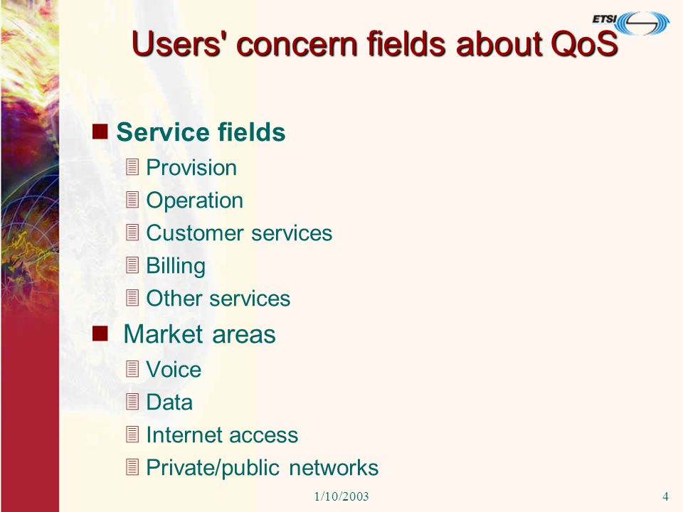 1/10/20034 Users concern fields about QoS Service fields 3Provision 3Operation 3Customer services 3Billing 3Other services Market areas 3Voice 3Data 3Internet access 3Private/public networks