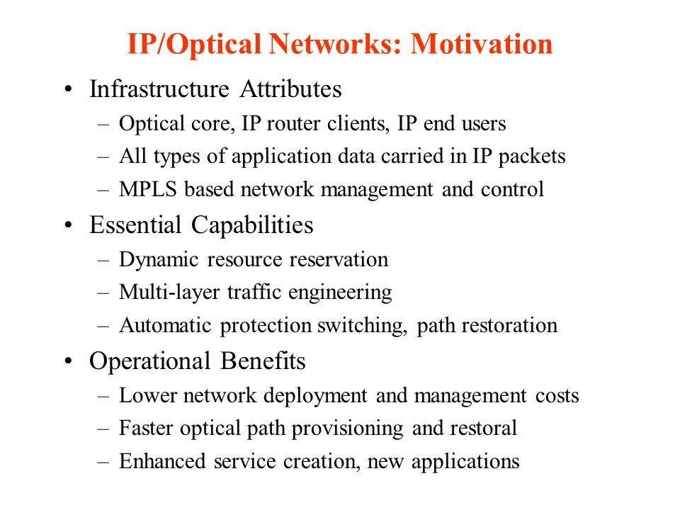 IP/Optical Networks: Motivation Infrastructure Attributes –Optical core, IP router clients, IP end users –All types of application data carried in IP packets –MPLS based network management and control Essential Capabilities –Dynamic resource reservation –Multi-layer traffic engineering –Automatic protection switching, path restoration Operational Benefits –Lower network deployment and management costs –Faster optical path provisioning and restoral –Enhanced service creation, new applications