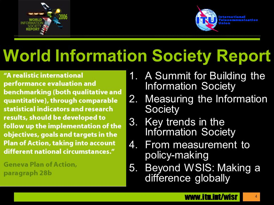 www.itu.int/wisr 4 World Information Society Report 1.A Summit for Building the Information Society 2.Measuring the Information Society 3.Key trends in the Information Society 4.From measurement to policy-making 5.Beyond WSIS: Making a difference globally
