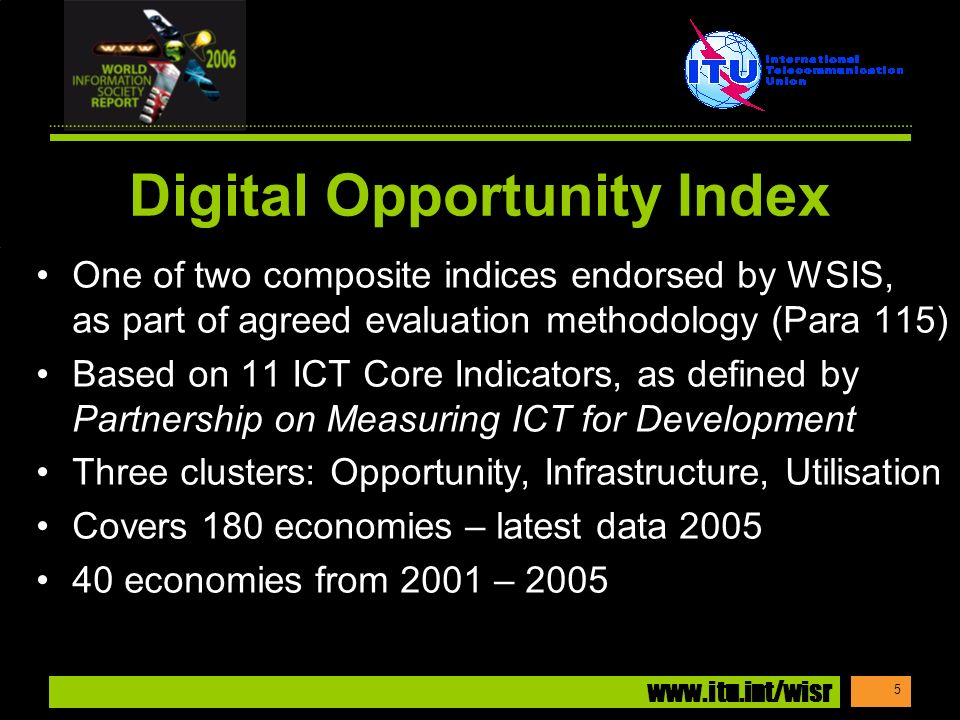 www.itu.int/wisr 5 Digital Opportunity Index One of two composite indices endorsed by WSIS, as part of agreed evaluation methodology (Para 115) Based on 11 ICT Core Indicators, as defined by Partnership on Measuring ICT for Development Three clusters: Opportunity, Infrastructure, Utilisation Covers 180 economies – latest data 2005 40 economies from 2001 – 2005