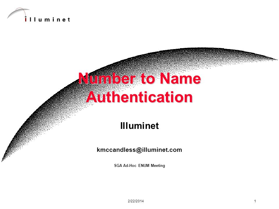 2/22/2014 1 Number to Name Authentication Illuminet kmccandless@illuminet.com SGA Ad-Hoc ENUM Meeting