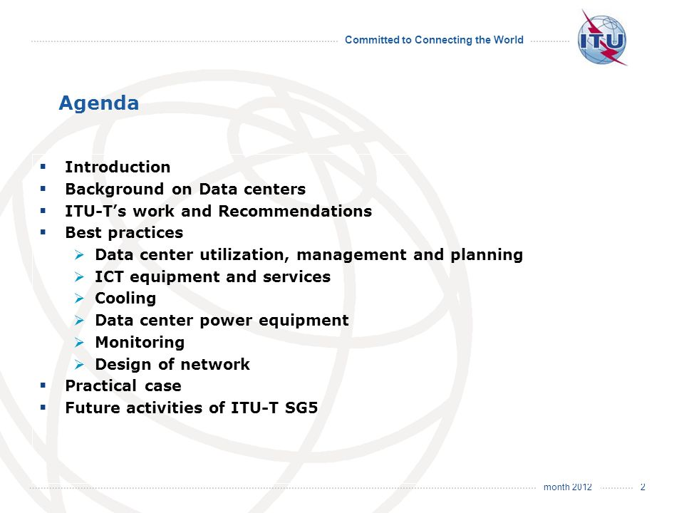 month 2012 Committed to Connecting the World 2 Agenda Introduction Background on Data centers ITU-Ts work and Recommendations Best practices Data center utilization, management and planning ICT equipment and services Cooling Data center power equipment Monitoring Design of network Practical case Future activities of ITU-T SG5