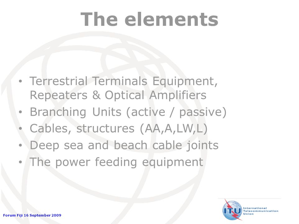 Forum Fiji 16 September 2009 The elements Terrestrial Terminals Equipment, Repeaters & Optical Amplifiers Branching Units (active / passive) Cables, structures (AA,A,LW,L) Deep sea and beach cable joints The power feeding equipment