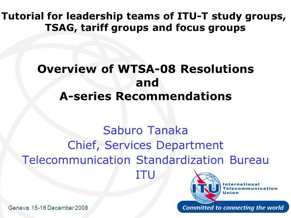 Tutorial for leadership teams of ITU-T study groups, TSAG, tariff groups and focus groups Overview of WTSA-08 Resolutions and A-series Recommendations Saburo Tanaka Chief, Services Department Telecommunication Standardization Bureau ITU Geneva, December 2008
