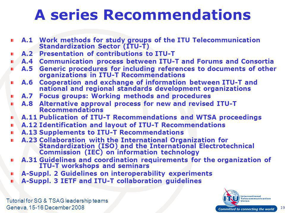19 Tutorial for SG & TSAG leadership teams Geneva, December 2008 A series Recommendations A.1Work methods for study groups of the ITU Telecommunication Standardization Sector (ITU-T) A.2Presentation of contributions to ITU-T A.4Communication process between ITU T and Forums and Consortia A.5Generic procedures for including references to documents of other organizations in ITU-T Recommendations A.6Cooperation and exchange of information between ITU T and national and regional standards development organizations A.7Focus groups: Working methods and procedures A.8Alternative approval process for new and revised ITU-T Recommendations A.11Publication of ITU-T Recommendations and WTSA proceedings A.12Identification and layout of ITU-T Recommendations A.13Supplements to ITU T Recommendations A.23Collaboration with the International Organization for Standardization (ISO) and the International Electrotechnical Commission (IEC) on information technology A.31Guidelines and coordination requirements for the organization of ITU-T workshops and seminars A-Suppl.