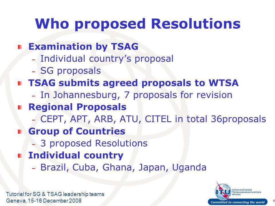 4 Tutorial for SG & TSAG leadership teams Geneva, December 2008 Who proposed Resolutions Examination by TSAG – Individual countrys proposal – SG proposals TSAG submits agreed proposals to WTSA – In Johannesburg, 7 proposals for revision Regional Proposals – CEPT, APT, ARB, ATU, CITEL in total 36proposals Group of Countries – 3 proposed Resolutions Individual country – Brazil, Cuba, Ghana, Japan, Uganda