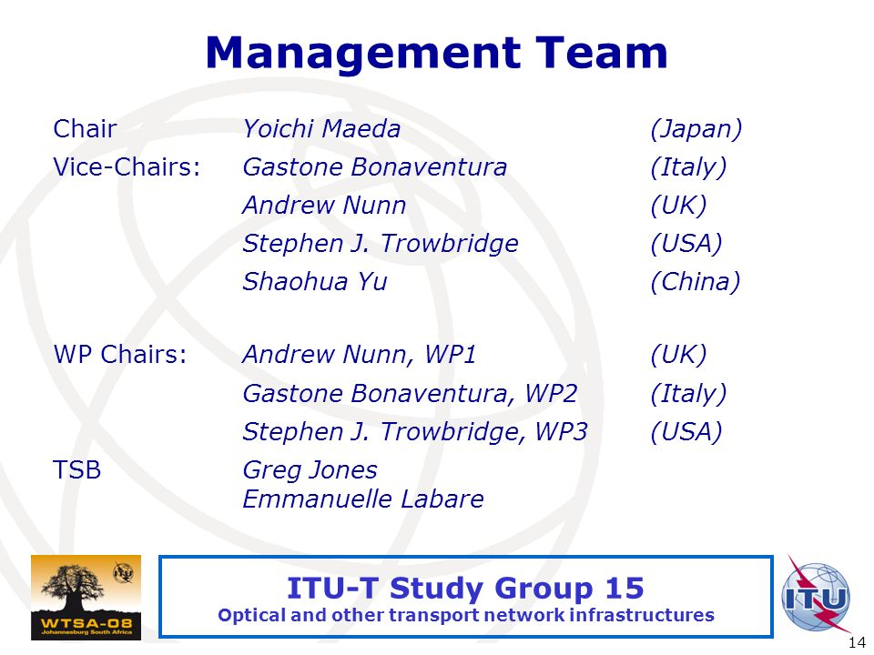 International Telecommunication Union 14 ITU-T Study Group 15 Optical and other transport network infrastructures Management Team ChairYoichi Maeda(Japan) Vice-Chairs:Gastone Bonaventura(Italy) Andrew Nunn(UK) Stephen J.
