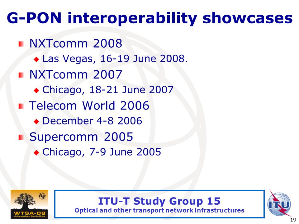 International Telecommunication Union 19 ITU-T Study Group 15 Optical and other transport network infrastructures G-PON interoperability showcases NXTcomm 2008 Las Vegas, June 2008.