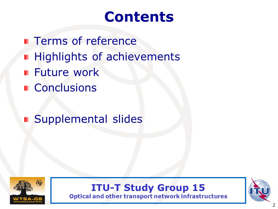 International Telecommunication Union 2 ITU-T Study Group 15 Optical and other transport network infrastructures Contents Terms of reference Highlights of achievements Future work Conclusions Supplemental slides