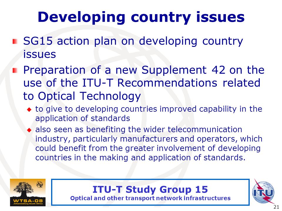 International Telecommunication Union 21 ITU-T Study Group 15 Optical and other transport network infrastructures Developing country issues SG15 action plan on developing country issues Preparation of a new Supplement 42 on the use of the ITU-T Recommendations related to Optical Technology to give to developing countries improved capability in the application of standards also seen as benefiting the wider telecommunication industry, particularly manufacturers and operators, which could benefit from the greater involvement of developing countries in the making and application of standards.