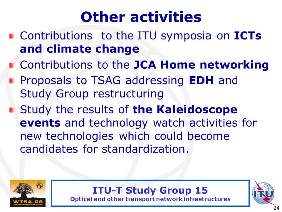 International Telecommunication Union 24 ITU-T Study Group 15 Optical and other transport network infrastructures Other activities Contributions to the ITU symposia on ICTs and climate change Contributions to the JCA Home networking Proposals to TSAG addressing EDH and Study Group restructuring Study the results of the Kaleidoscope events and technology watch activities for new technologies which could become candidates for standardization.