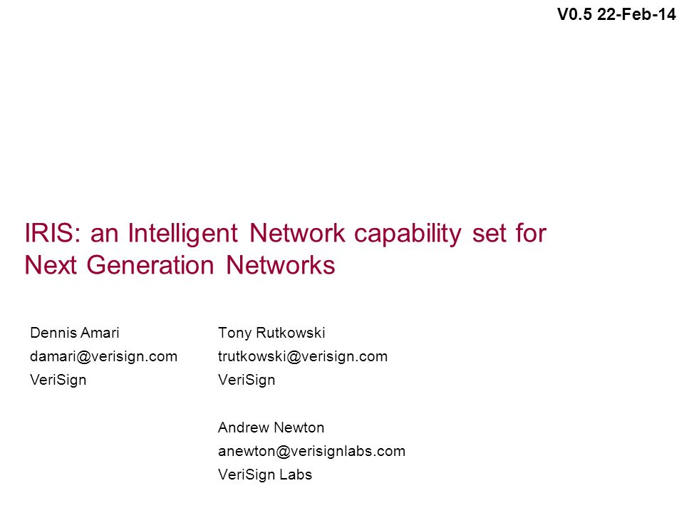 IRIS: an Intelligent Network capability set for Next Generation Networks Tony Rutkowski trutkowski@verisign.com VeriSign Andrew Newton anewton@verisignlabs.com VeriSign Labs Dennis Amari damari@verisign.com VeriSign V0.5 22-Feb-14