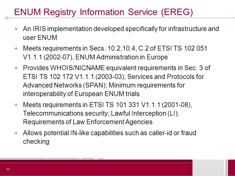 11 ENUM Registry Information Service (EREG) + An IRIS implementation developed specifically for infrastructure and user ENUM + Meets requirements in Secs.
