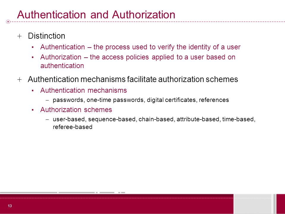 13 Authentication and Authorization + Distinction Authentication – the process used to verify the identity of a user Authorization – the access policies applied to a user based on authentication + Authentication mechanisms facilitate authorization schemes Authentication mechanisms – passwords, one-time passwords, digital certificates, references Authorization schemes – user-based, sequence-based, chain-based, attribute-based, time-based, referee-based