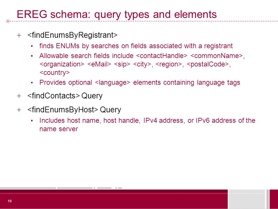 19 EREG schema: query types and elements + finds ENUMs by searches on fields associated with a registrant Allowable search fields include,,,, Provides optional elements containing language tags + Query Includes host name, host handle, IPv4 address, or IPv6 address of the name server