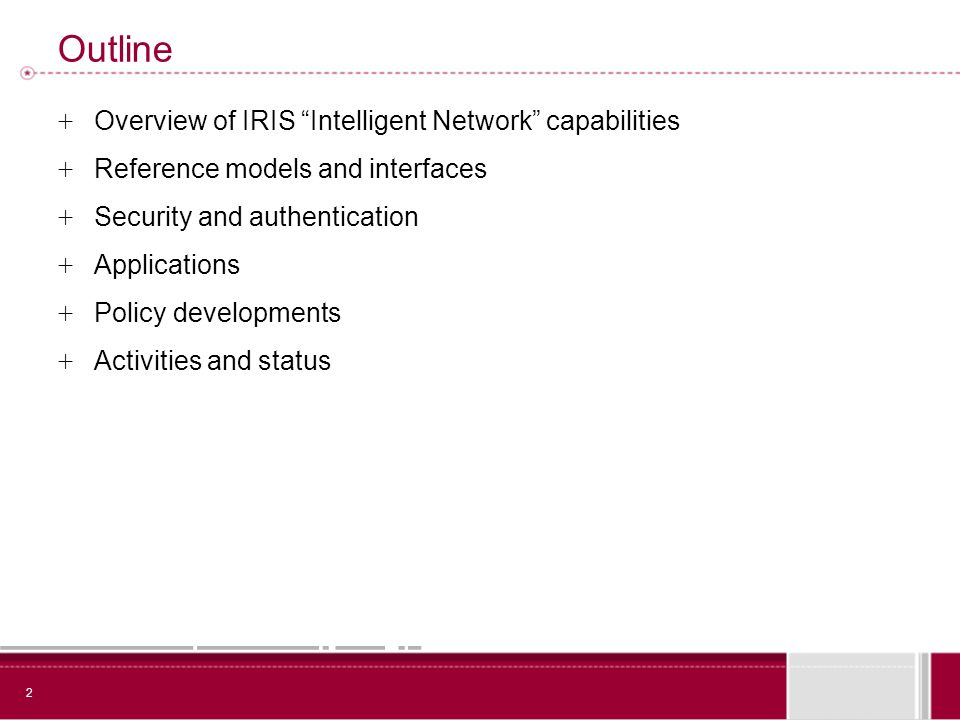 2 Outline + Overview of IRIS Intelligent Network capabilities + Reference models and interfaces + Security and authentication + Applications + Policy developments + Activities and status