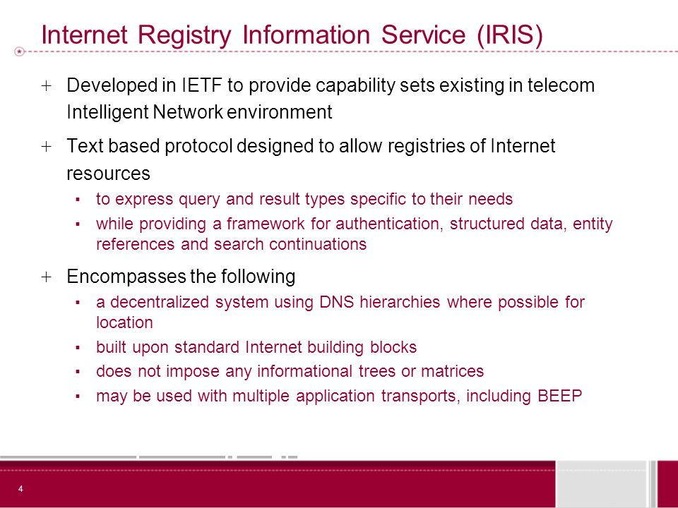 4 Internet Registry Information Service (IRIS) + Developed in IETF to provide capability sets existing in telecom Intelligent Network environment + Text based protocol designed to allow registries of Internet resources to express query and result types specific to their needs while providing a framework for authentication, structured data, entity references and search continuations + Encompasses the following a decentralized system using DNS hierarchies where possible for location built upon standard Internet building blocks does not impose any informational trees or matrices may be used with multiple application transports, including BEEP