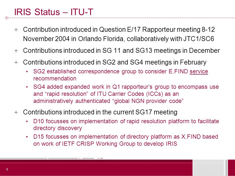 5 IRIS Status – ITU-T + Contribution introduced in Question E/17 Rapporteur meeting 8-12 November 2004 in Orlando Florida, collaboratively with JTC1/SC6 + Contributions introduced in SG 11 and SG13 meetings in December + Contributions introduced in SG2 and SG4 meetings in February SG2 established correspondence group to consider E.FIND service recommendation SG4 added expanded work in Q1 rapporteurs group to encompass use and rapid resolution of ITU Carrier Codes (ICCs) as an administratively authenticated global NGN provider code + Contributions introduced in the current SG17 meeting D10 focusses on implementation of rapid resolution platform to facilitate directory discovery D15 focusses on implementation of directory platform as X.FIND based on work of IETF CRISP Working Group to develop IRIS