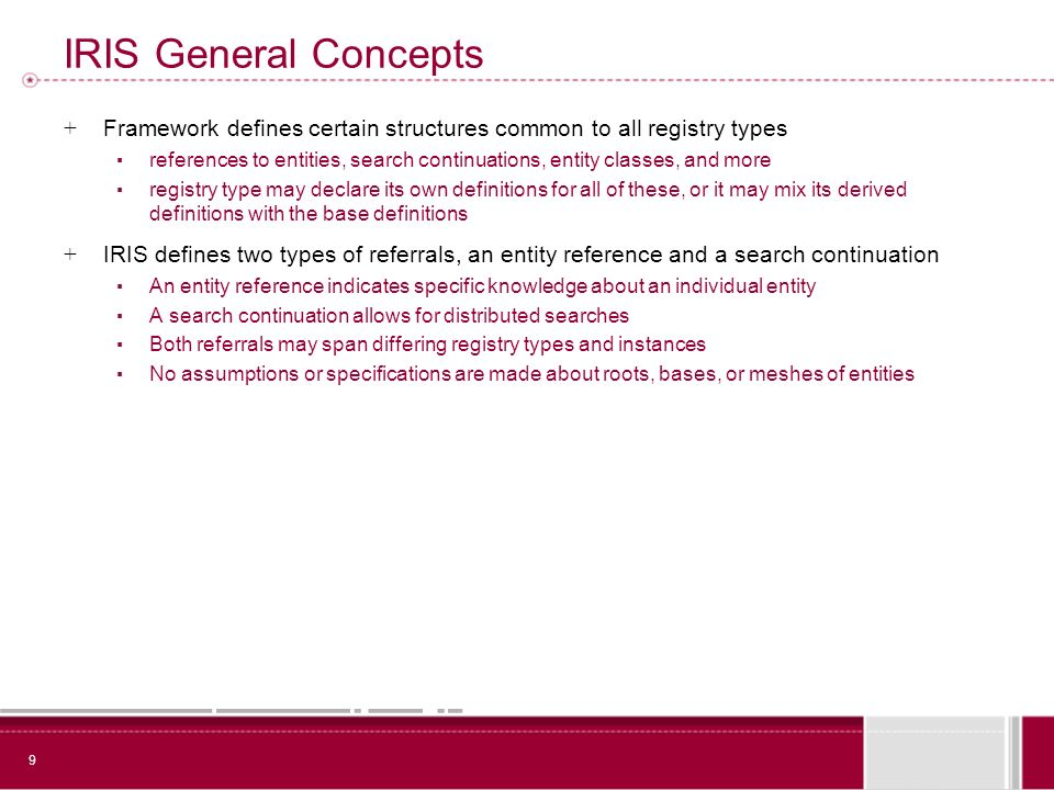 9 IRIS General Concepts + Framework defines certain structures common to all registry types references to entities, search continuations, entity classes, and more registry type may declare its own definitions for all of these, or it may mix its derived definitions with the base definitions + IRIS defines two types of referrals, an entity reference and a search continuation An entity reference indicates specific knowledge about an individual entity A search continuation allows for distributed searches Both referrals may span differing registry types and instances No assumptions or specifications are made about roots, bases, or meshes of entities